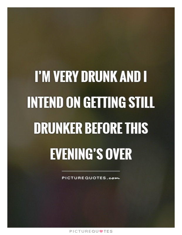I'm very drunk and I intend on getting still drunker before this evening's over Picture Quote #1