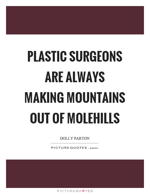 Plastic surgeons are always making mountains out of molehills Picture Quote #1