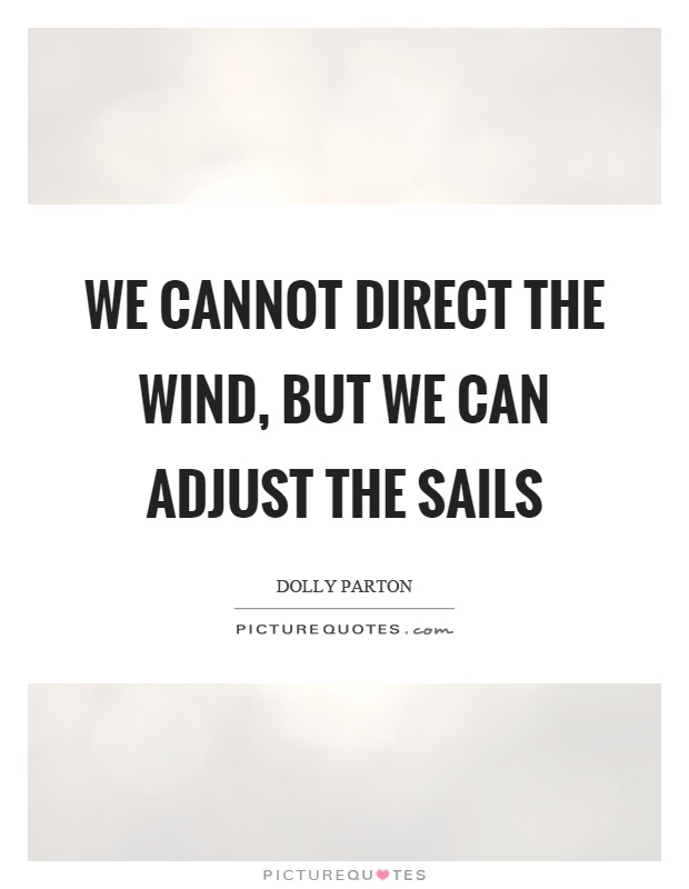 We cannot direct the wind, but we can adjust the sails Picture Quote #1