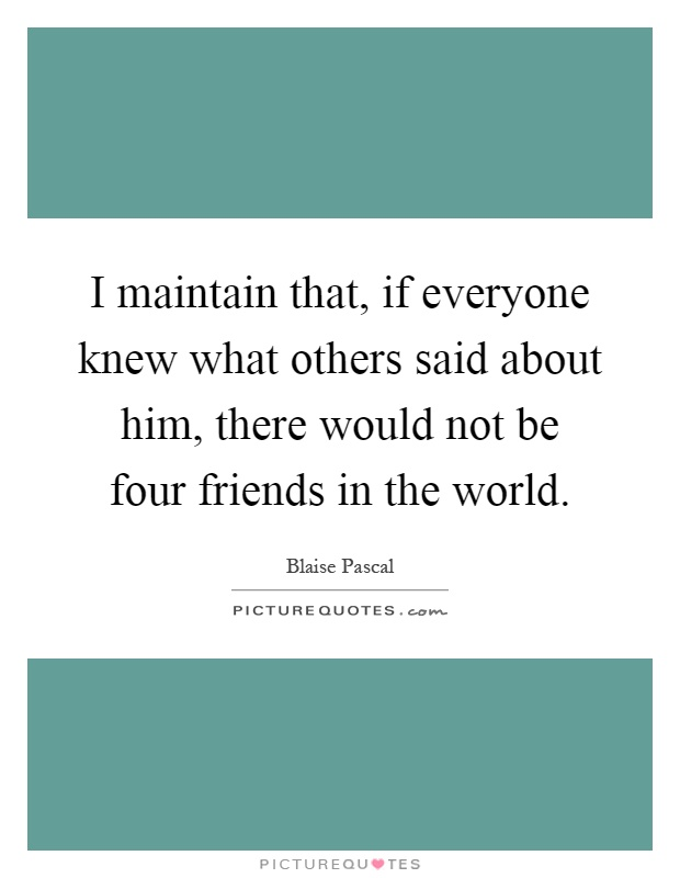 I maintain that, if everyone knew what others said about him, there would not be four friends in the world Picture Quote #1
