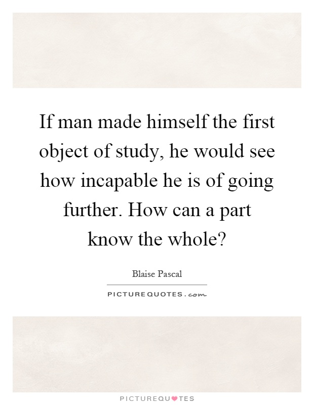 If man made himself the first object of study, he would see how incapable he is of going further. How can a part know the whole? Picture Quote #1