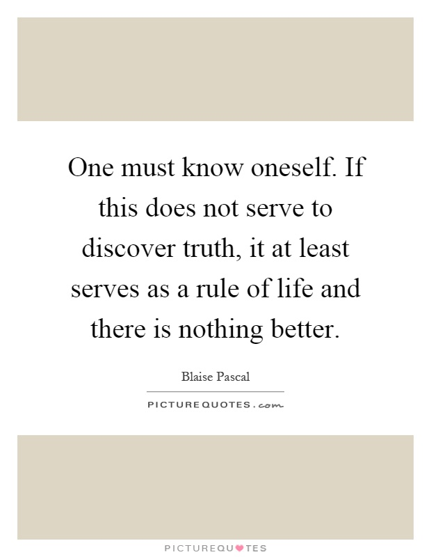 One must know oneself. If this does not serve to discover truth, it at least serves as a rule of life and there is nothing better Picture Quote #1