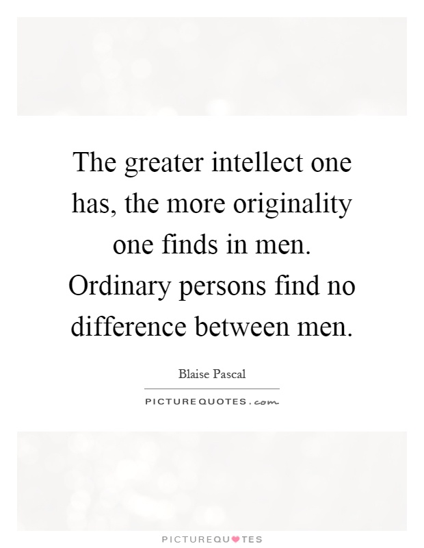 The greater intellect one has, the more originality one finds in men. Ordinary persons find no difference between men Picture Quote #1