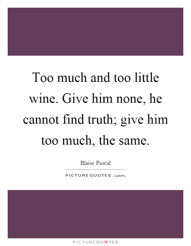 Too much and too little wine. Give him none, he cannot find truth; give him too much, the same Picture Quote #1
