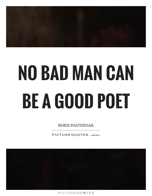 No bad man can be a good poet Picture Quote #1
