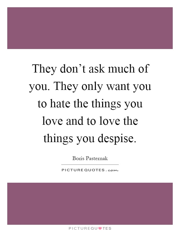 They don't ask much of you. They only want you to hate the things you love and to love the things you despise Picture Quote #1