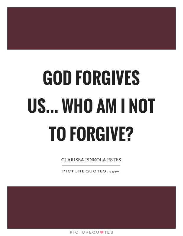 God forgives us... Who am I not to forgive? Picture Quote #1