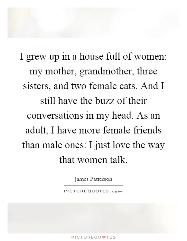 I grew up in a house full of women: my mother, grandmother, three sisters, and two female cats. And I still have the buzz of their conversations in my head. As an adult, I have more female friends than male ones: I just love the way that women talk Picture Quote #1