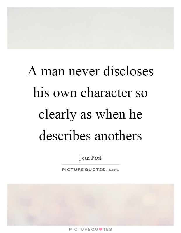 A man never discloses his own character so clearly as when he describes anothers Picture Quote #1