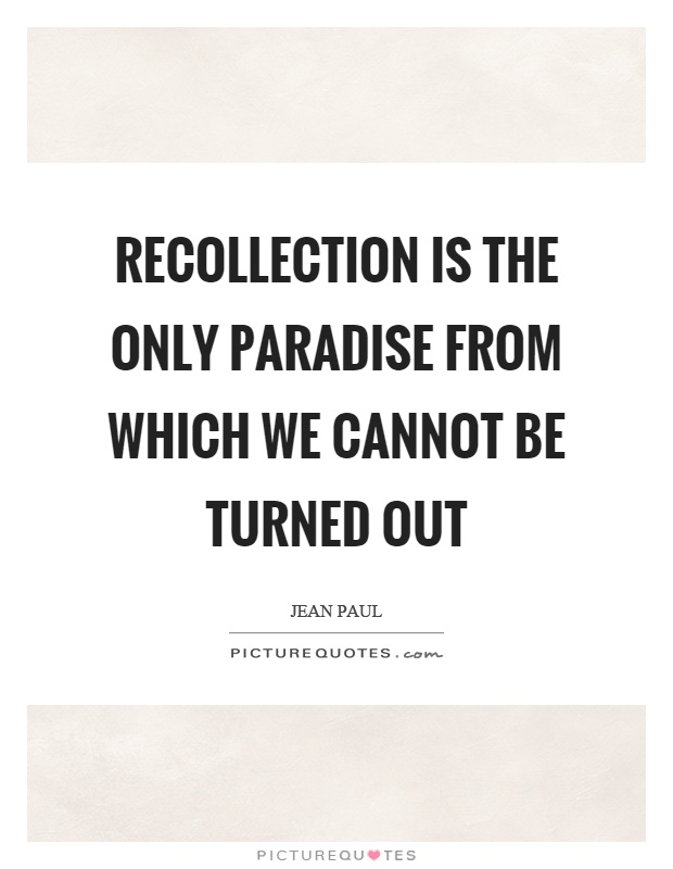 Recollection is the only paradise from which we cannot be turned out Picture Quote #1