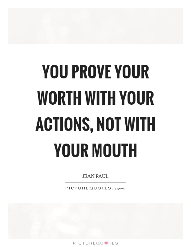 You prove your worth with your actions, not with your mouth Picture Quote #1