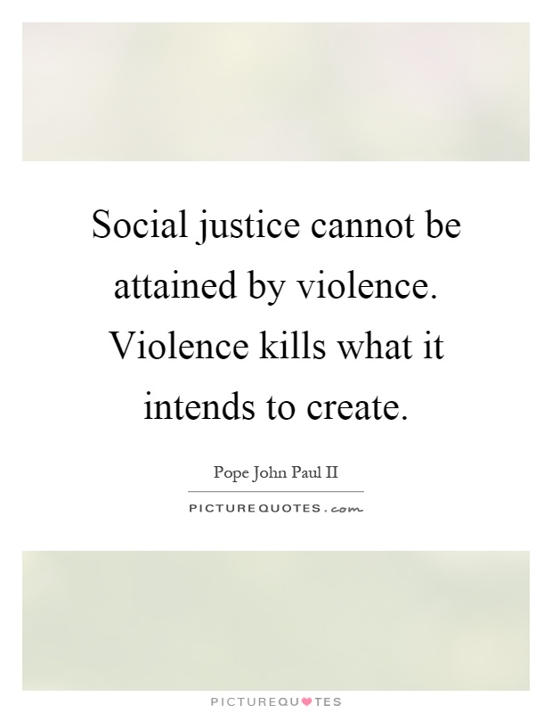 Social justice cannot be attained by violence. Violence kills what it intends to create Picture Quote #1