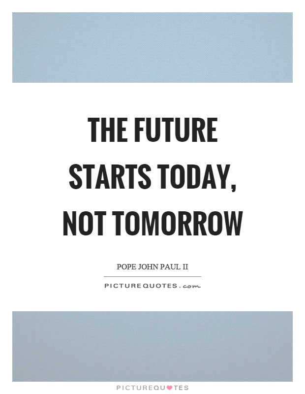 The future starts today, not tomorrow Picture Quote #1