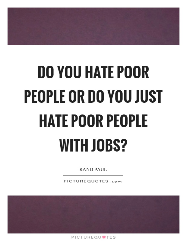 Do you hate poor people or do you just hate poor people with jobs? Picture Quote #1