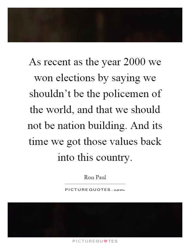 As recent as the year 2000 we won elections by saying we shouldn't be the policemen of the world, and that we should not be nation building. And its time we got those values back into this country Picture Quote #1