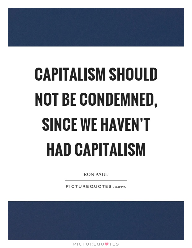 Capitalism should not be condemned, since we haven't had capitalism Picture Quote #1
