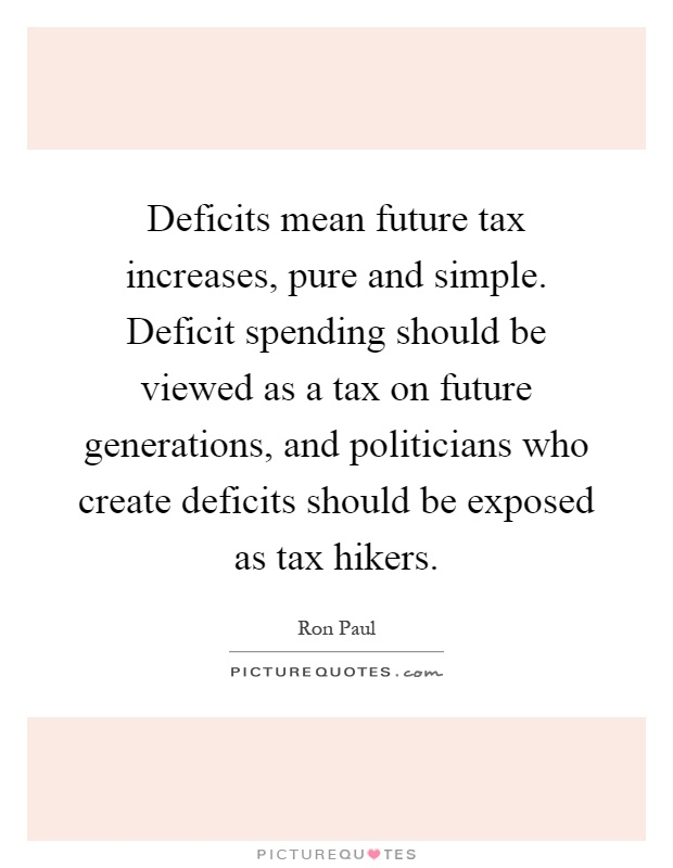 Deficits mean future tax increases, pure and simple. Deficit spending should be viewed as a tax on future generations, and politicians who create deficits should be exposed as tax hikers Picture Quote #1