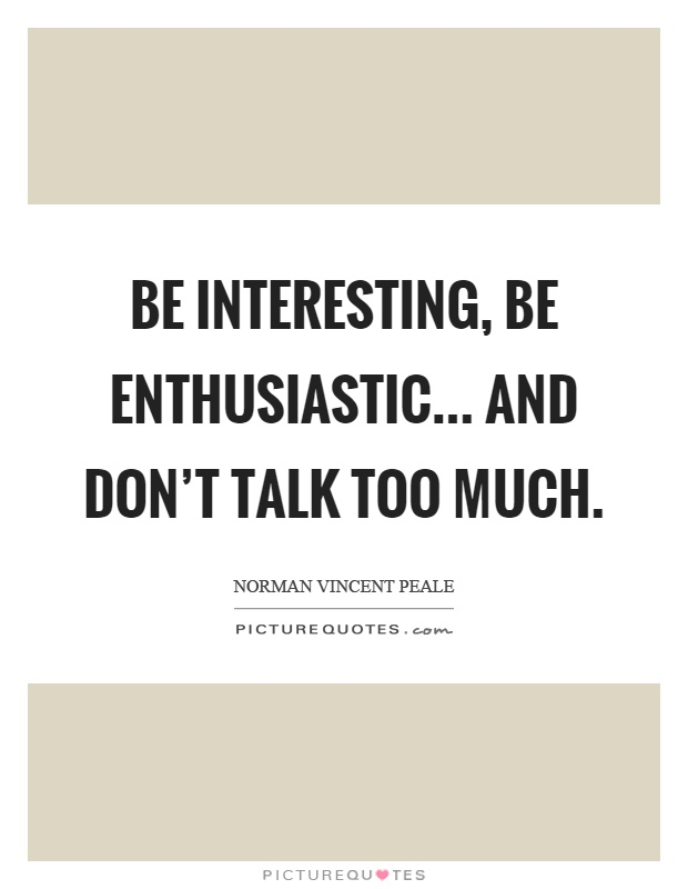 Be interesting, be enthusiastic... and don't talk too much Picture Quote #1