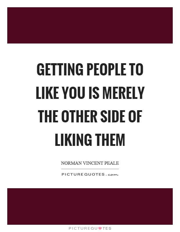 Getting people to like you is merely the other side of liking them Picture Quote #1