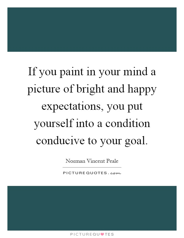 If you paint in your mind a picture of bright and happy expectations, you put yourself into a condition conducive to your goal Picture Quote #1