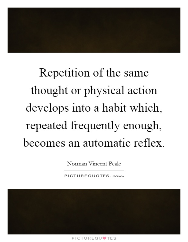Repetition of the same thought or physical action develops into a habit which, repeated frequently enough, becomes an automatic reflex Picture Quote #1
