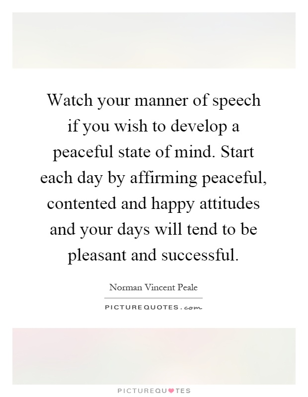 Watch your manner of speech if you wish to develop a peaceful state of mind. Start each day by affirming peaceful, contented and happy attitudes and your days will tend to be pleasant and successful Picture Quote #1