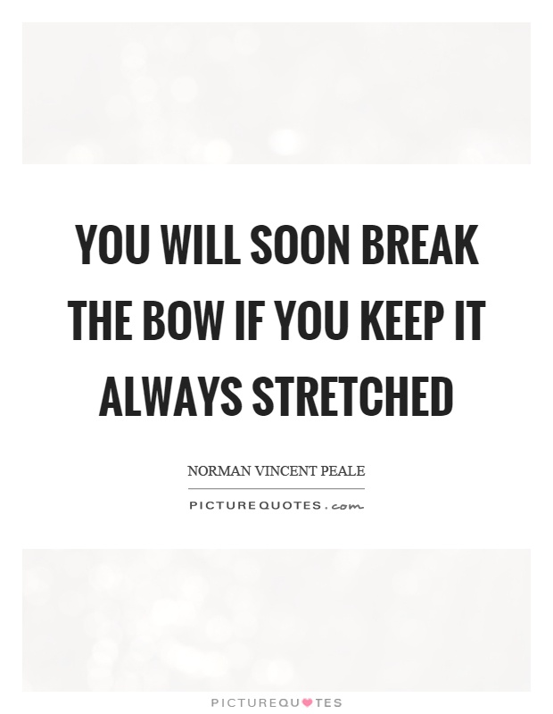 You will soon break the bow if you keep it always stretched Picture Quote #1