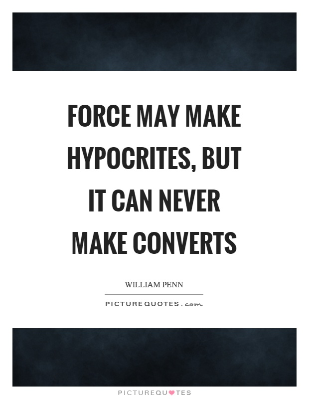 Force may make hypocrites, but it can never make converts Picture Quote #1