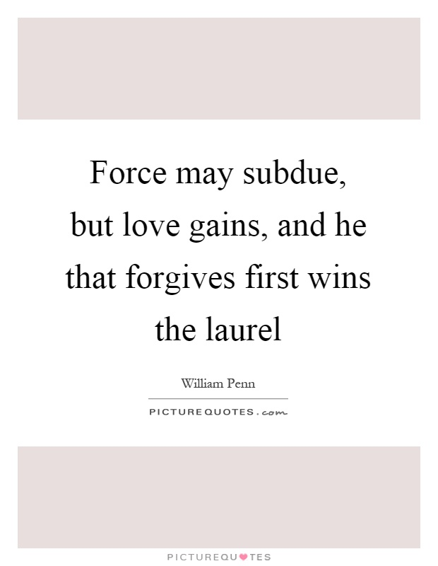Force may subdue, but love gains, and he that forgives first wins the laurel Picture Quote #1