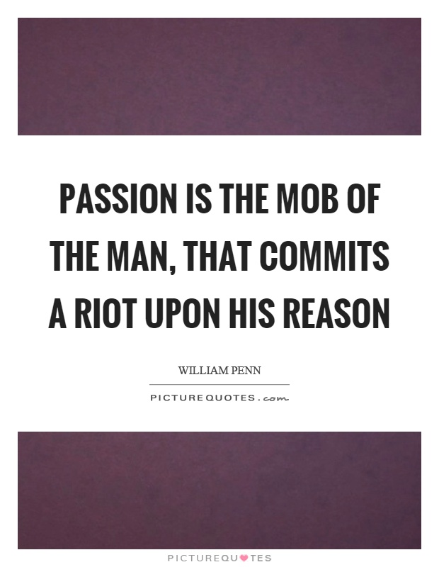 Passion is the mob of the man, that commits a riot upon his reason Picture Quote #1
