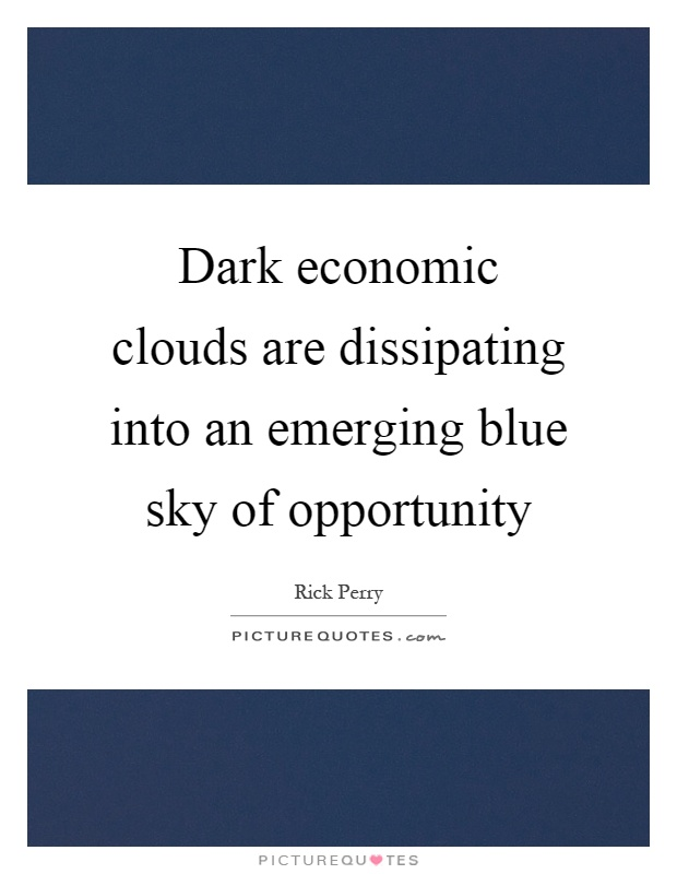 Dark economic clouds are dissipating into an emerging blue sky of opportunity Picture Quote #1