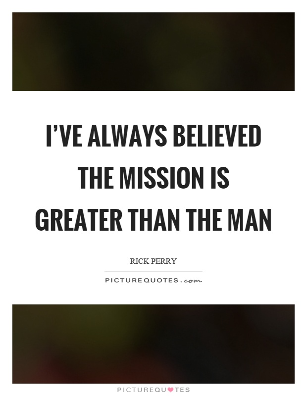 I've always believed the mission is greater than the man Picture Quote #1
