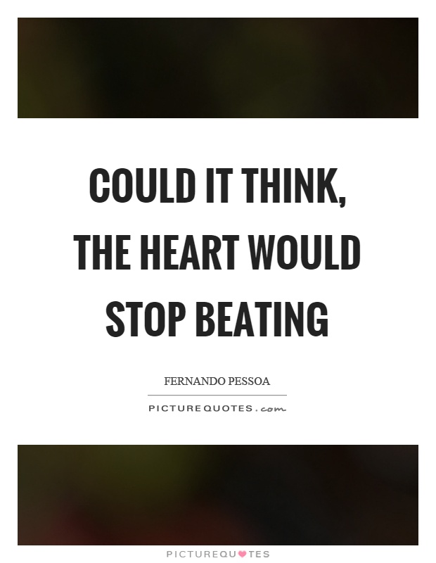 Could it think, the heart would stop beating Picture Quote #1