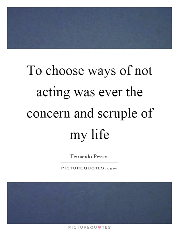 To choose ways of not acting was ever the concern and scruple of my life Picture Quote #1