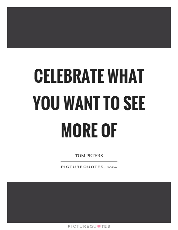 Celebrate what you want to see more of Picture Quote #1