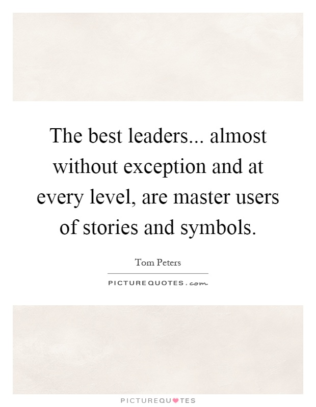 The best leaders... almost without exception and at every level, are master users of stories and symbols Picture Quote #1