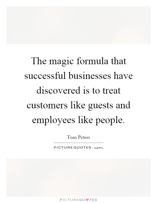 The magic formula that successful businesses have discovered is to treat customers like guests and employees like people Picture Quote #1