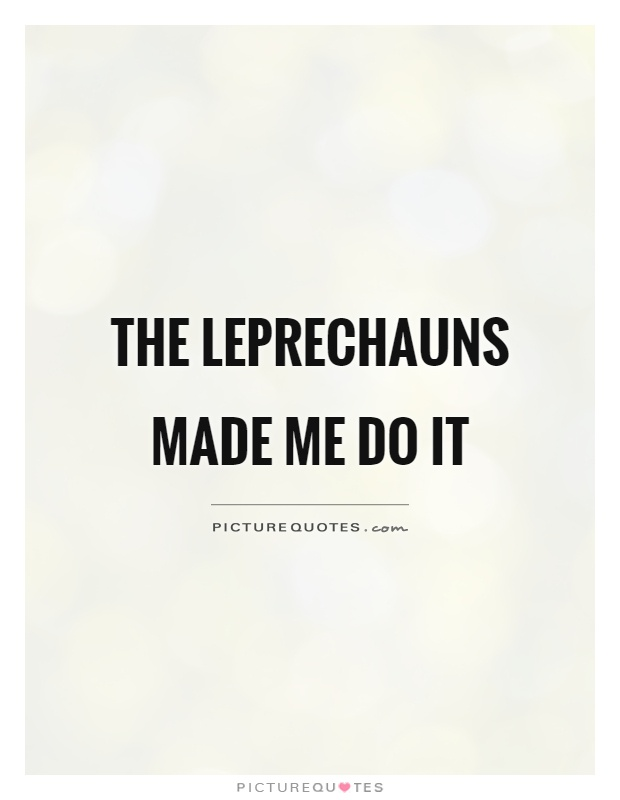 The Leprechauns made me do it Picture Quote #1