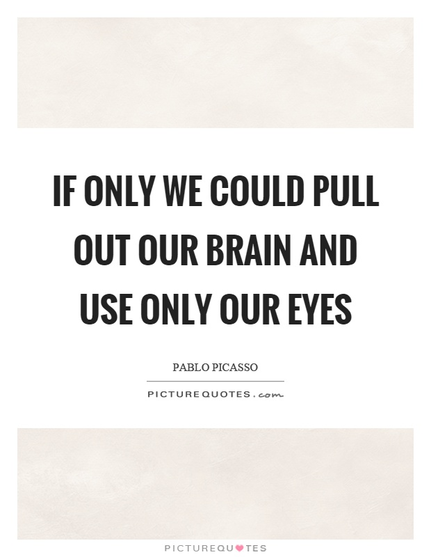 If only we could pull out our brain and use only our eyes Picture Quote #1