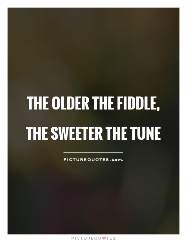 The older the fiddle, the sweeter the tune Picture Quote #1