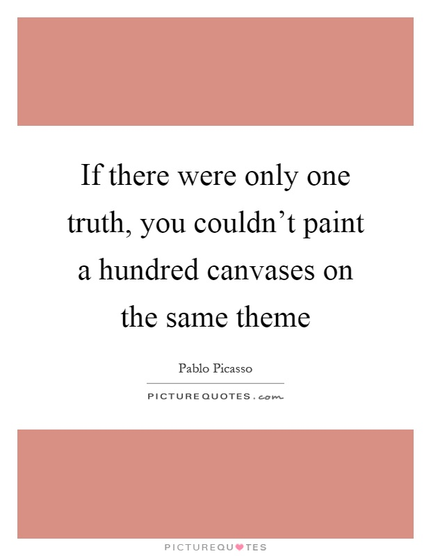 If there were only one truth, you couldn't paint a hundred canvases on the same theme Picture Quote #1