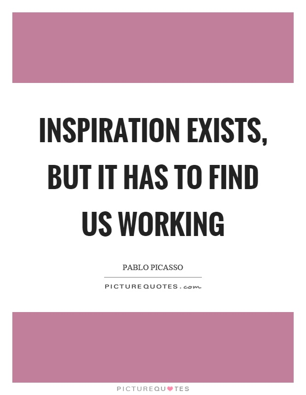Inspiration exists, but it has to find us working Picture Quote #1