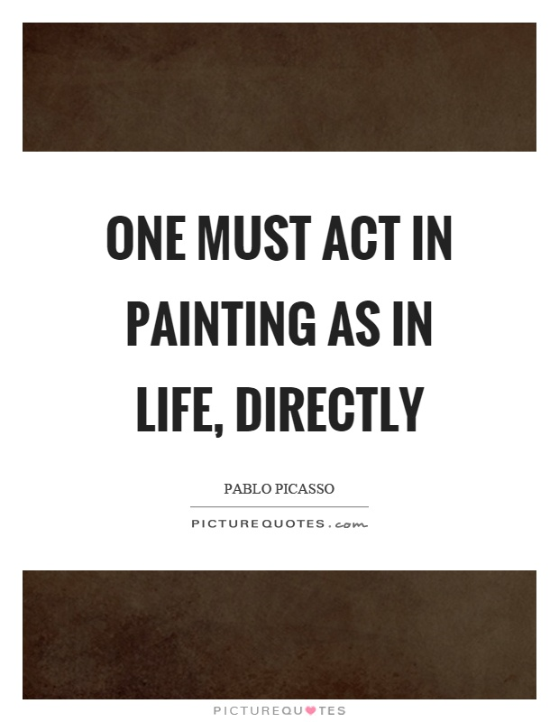 One must act in painting as in life, directly Picture Quote #1