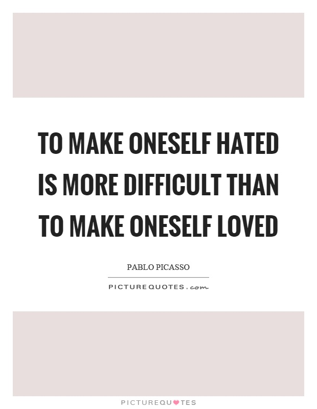 To make oneself hated is more difficult than to make oneself loved Picture Quote #1