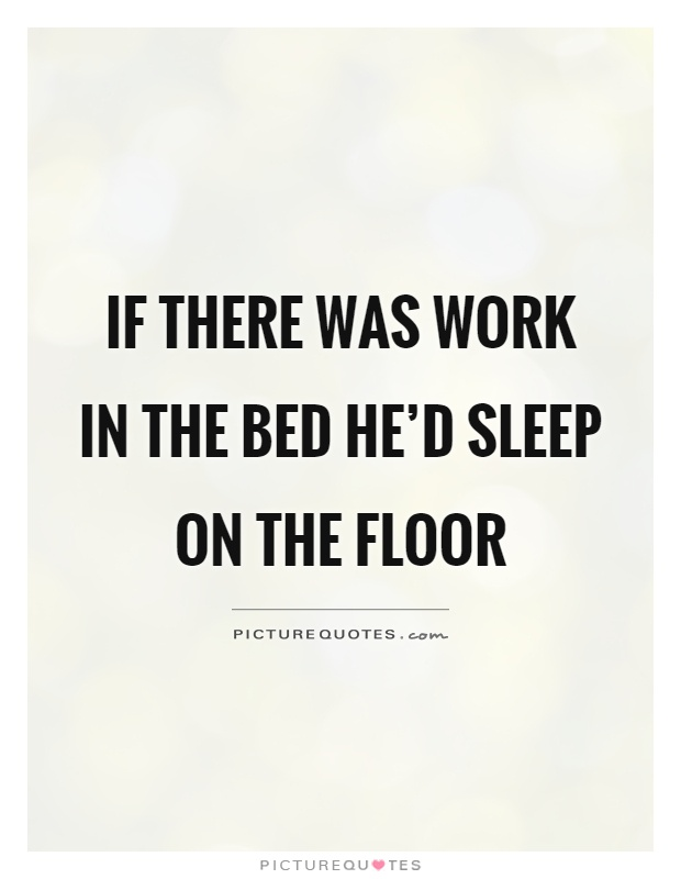 If there was work in the bed he'd sleep on the floor Picture Quote #1