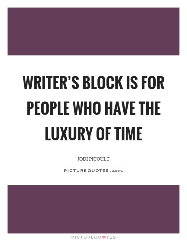 Writer's block is for people who have the luxury of time Picture Quote #1