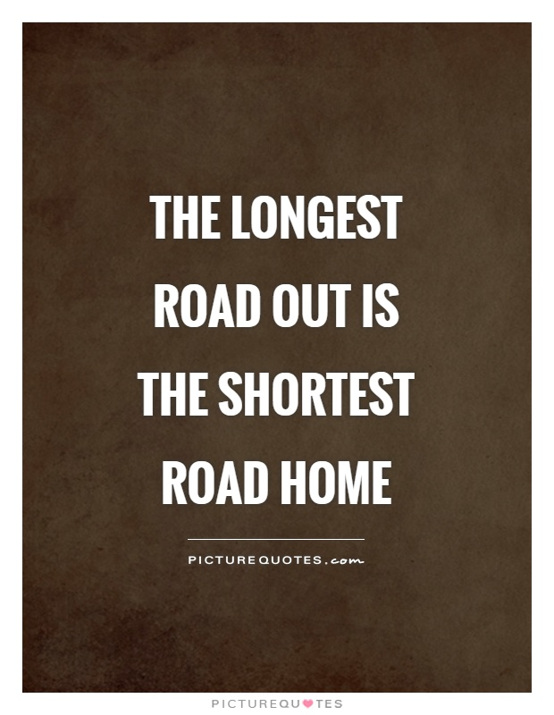 The longest road out is the shortest road home Picture Quote #1