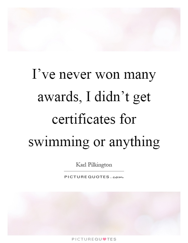 I've never won many awards, I didn't get certificates for swimming or anything Picture Quote #1