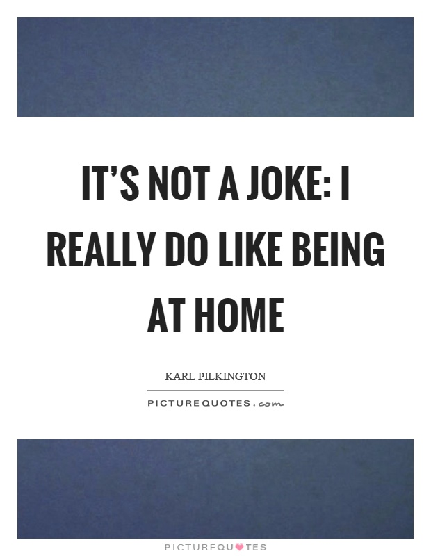 It's not a joke: I really do like being at home Picture Quote #1