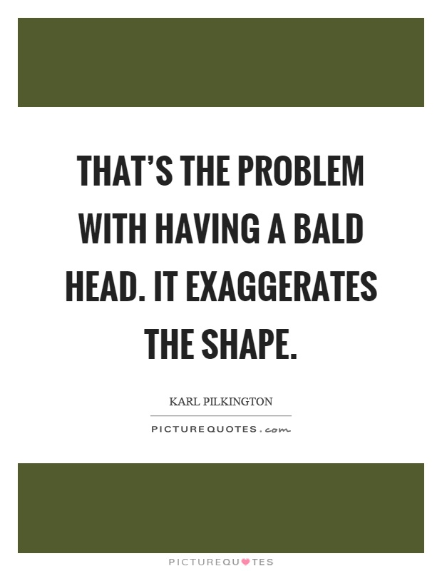 That's the problem with having a bald head. It exaggerates the shape Picture Quote #1